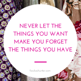 never-let-the-things-you-want-make-you-forget-the-things-you-have_gratitude_quote_rachel-fawkes-fashion-stylist